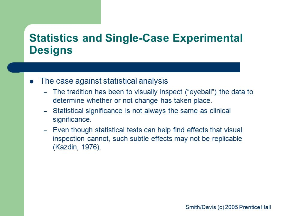 Smith/Davis (c) 2005 Prentice Hall Statistics and Single-Case Experimental Designs The case against statistical analysis – The tradition has been to visually inspect ( eyeball ) the data to determine whether or not change has taken place.