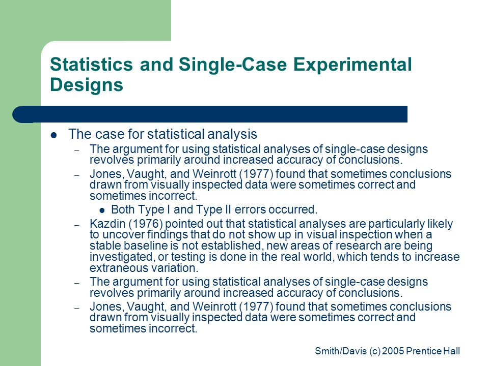 Smith/Davis (c) 2005 Prentice Hall Statistics and Single-Case Experimental Designs The case for statistical analysis – The argument for using statistical analyses of single-case designs revolves primarily around increased accuracy of conclusions.