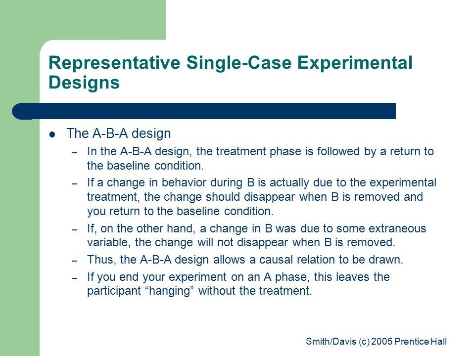 Smith/Davis (c) 2005 Prentice Hall Representative Single-Case Experimental Designs The A-B-A design – In the A-B-A design, the treatment phase is followed by a return to the baseline condition.