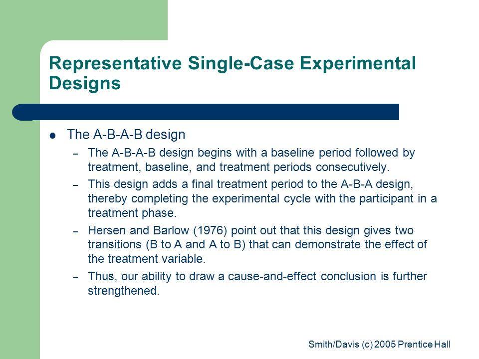 Smith/Davis (c) 2005 Prentice Hall Representative Single-Case Experimental Designs The A-B-A-B design – The A-B-A-B design begins with a baseline period followed by treatment, baseline, and treatment periods consecutively.