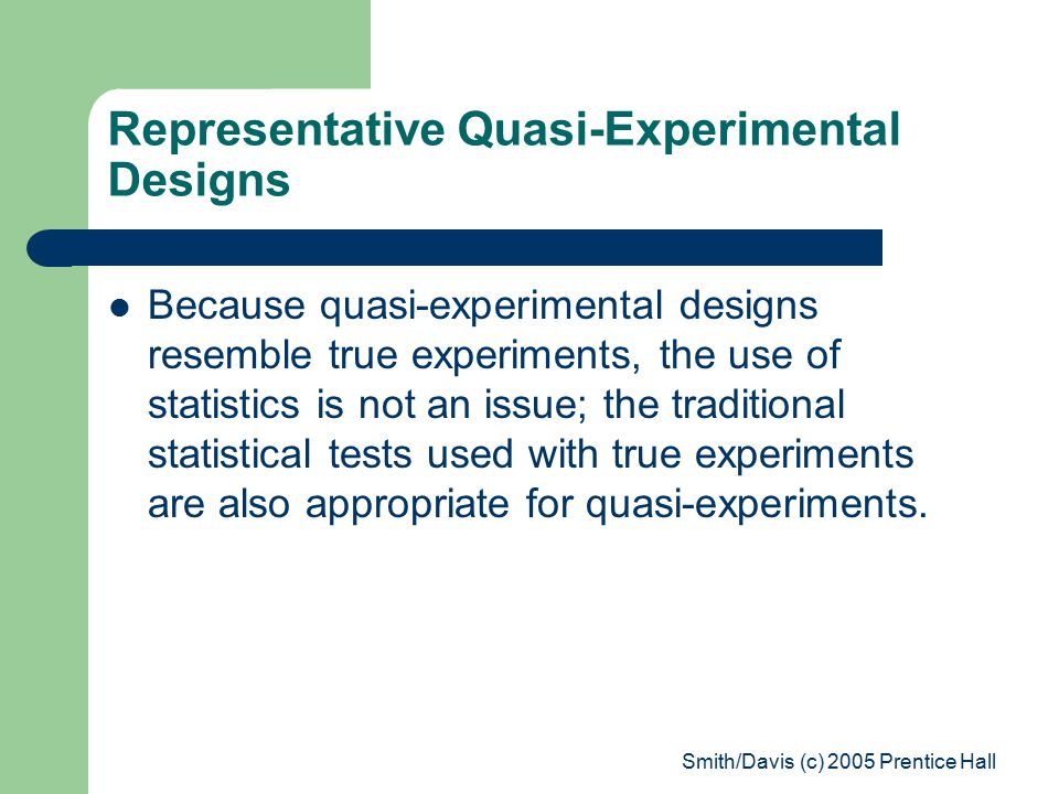 Smith/Davis (c) 2005 Prentice Hall Representative Quasi-Experimental Designs Because quasi-experimental designs resemble true experiments, the use of statistics is not an issue; the traditional statistical tests used with true experiments are also appropriate for quasi-experiments.