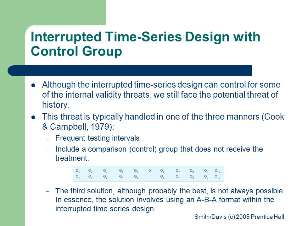 Smith/Davis (c) 2005 Prentice Hall Interrupted Time-Series Design with Control Group Although the interrupted time-series design can control for some of the internal validity threats, we still face the potential threat of history.