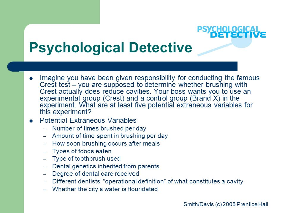 Smith/Davis (c) 2005 Prentice Hall Psychological Detective Imagine you have been given responsibility for conducting the famous Crest test – you are supposed to determine whether brushing with Crest actually does reduce cavities.