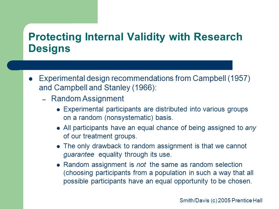 Smith/Davis (c) 2005 Prentice Hall Protecting Internal Validity with Research Designs Experimental design recommendations from Campbell (1957) and Campbell and Stanley (1966): – Random Assignment Experimental participants are distributed into various groups on a random (nonsystematic) basis.