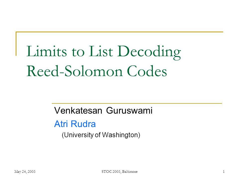 May 24, 2005STOC 2005, Baltimore1 Limits to List Decoding Reed-Solomon Codes Venkatesan Guruswami Atri Rudra (University of Washington)