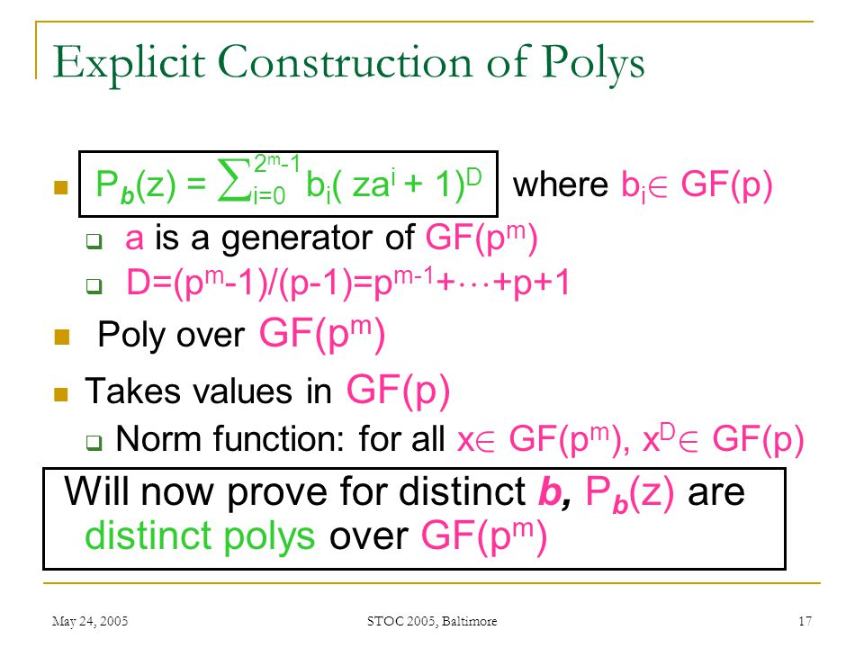 May 24, 2005 STOC 2005, Baltimore 17 Explicit Construction of Polys P b (z) =  i=0 b i ( za i + 1) D where b i 2 GF(p)  a is a generator of GF(p m )  D=(p m -1)/(p-1)=p m-1 +  +p+1 Poly over GF(p m ) Takes values in GF(p)  Norm function: for all x 2 GF(p m ), x D 2 GF(p) Will now prove for distinct b, P b (z) are distinct polys over GF(p m ) 2 m -1