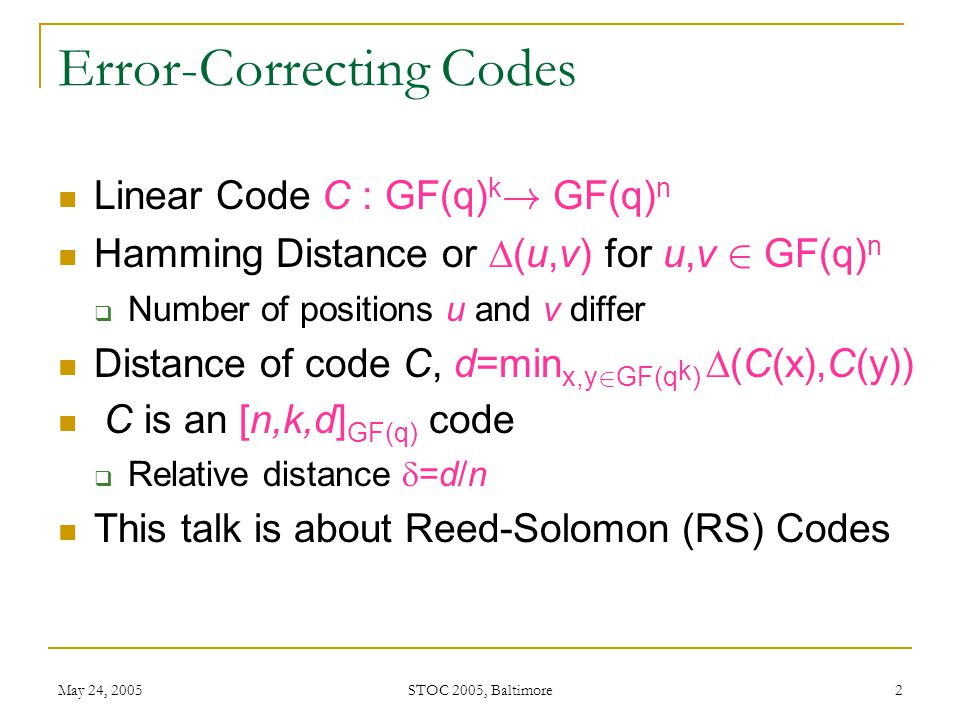 May 24, 2005 STOC 2005, Baltimore 3 List Decoding Given r 2 GF(q) n and 0 · e · 1  Output all codewords c 2 C such that  (c,r) · en Combinatorial Issues  How big can the list of codewords be .