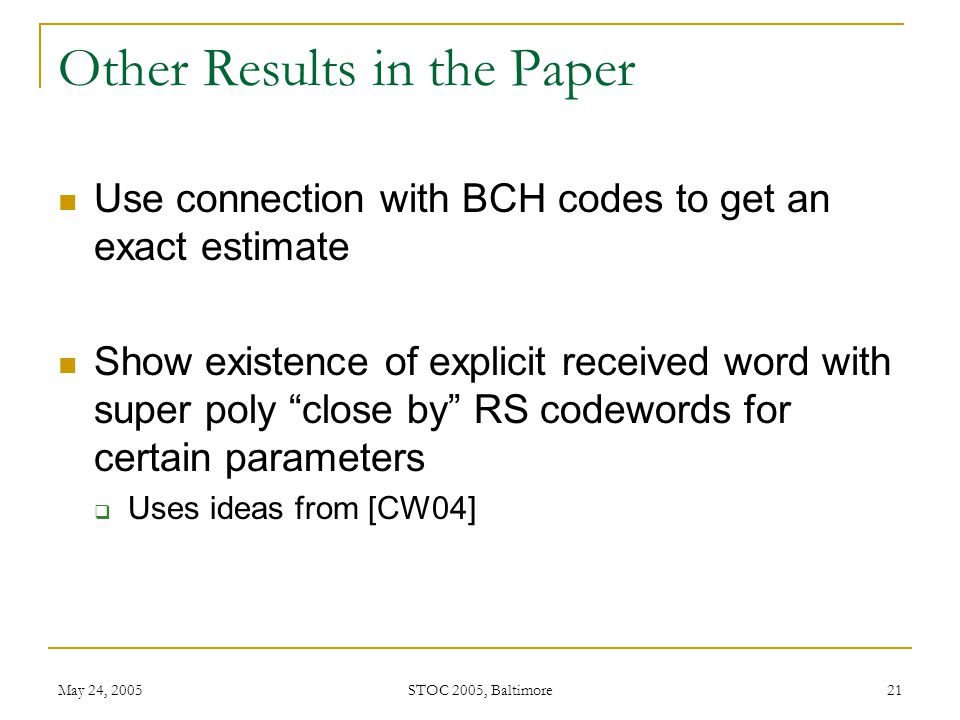 May 24, 2005 STOC 2005, Baltimore 21 Other Results in the Paper Use connection with BCH codes to get an exact estimate Show existence of explicit received word with super poly close by RS codewords for certain parameters  Uses ideas from [CW04]
