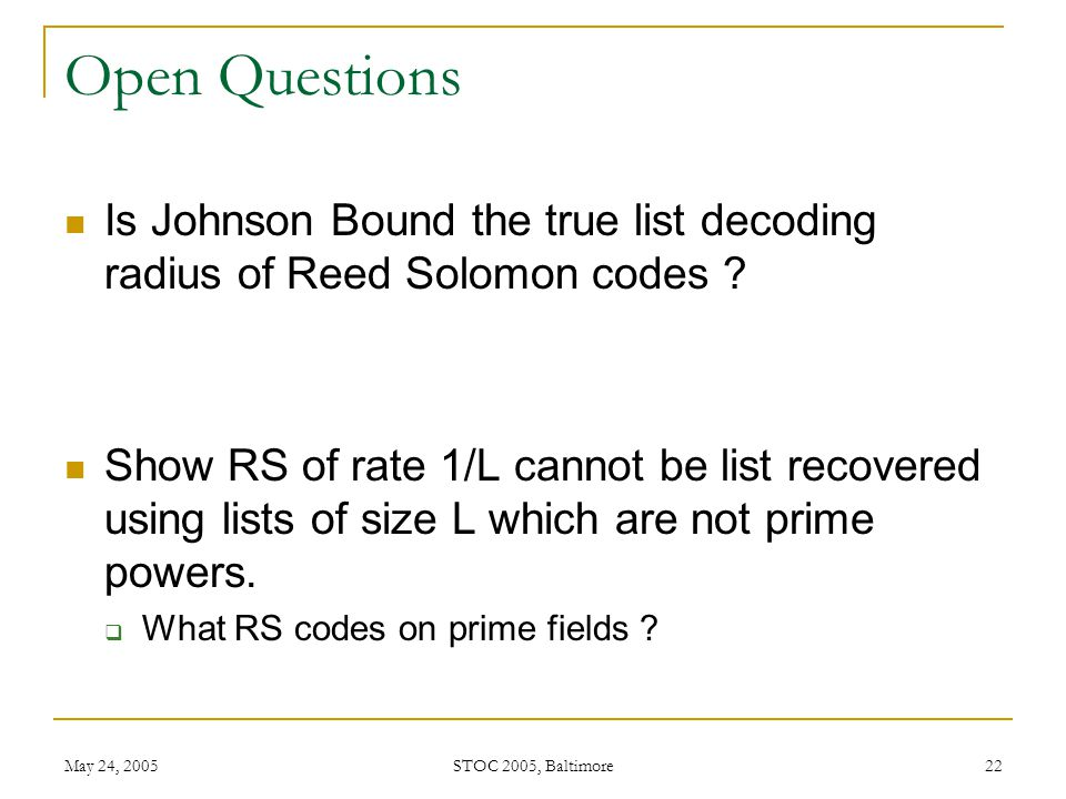 May 24, 2005 STOC 2005, Baltimore 22 Open Questions Is Johnson Bound the true list decoding radius of Reed Solomon codes .