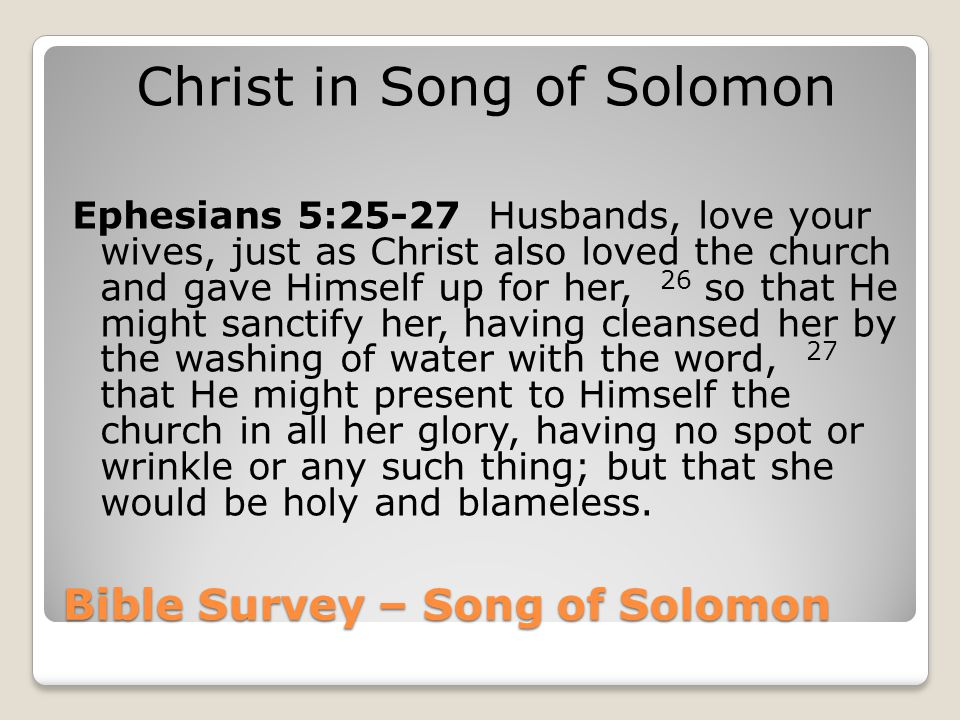 Bible Survey – Song of Solomon Christ in Song of Solomon Ephesians 5:25-27 Husbands, love your wives, just as Christ also loved the church and gave Hi