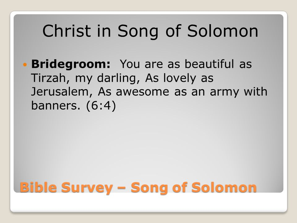 Bible Survey – Song of Solomon Christ in Song of Solomon Bridegroom: You are as beautiful as Tirzah, my darling, As lovely as Jerusalem, As awesome as