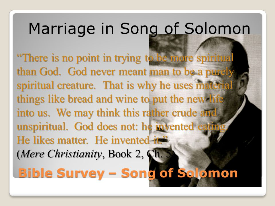 "Bible Survey – Song of Solomon Marriage in Song of Solomon ""There is no point in trying to be more spiritual than God. God never meant man to be a pur"