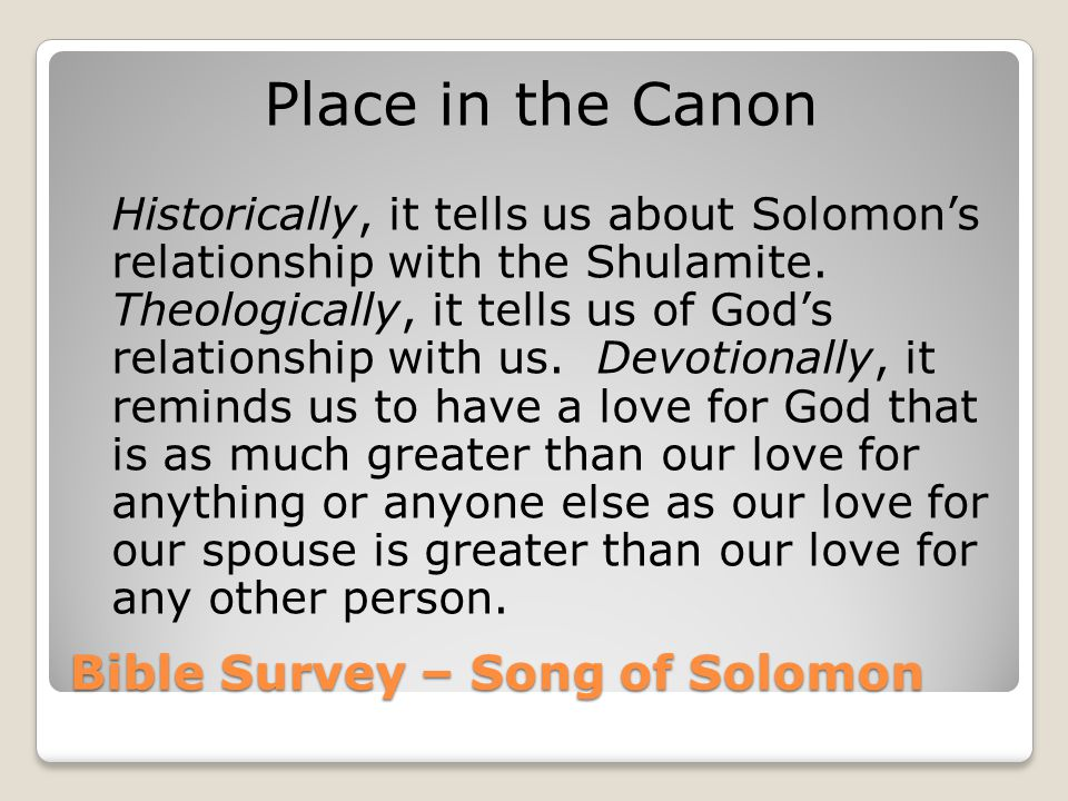 Bible Survey – Song of Solomon Place in the Canon Historically, it tells us about Solomon's relationship with the Shulamite. Theologically, it tells u