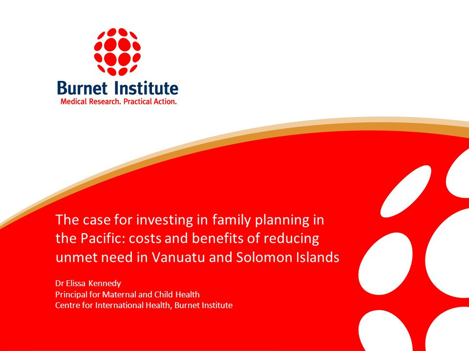 The case for investing in family planning in the Pacific: costs and benefits of reducing unmet need in Vanuatu and Solomon Islands Dr Elissa Kennedy Principal for Maternal and Child Health Centre for International Health, Burnet Institute