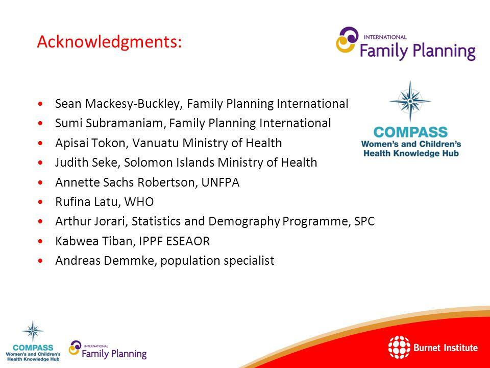 Acknowledgments: Sean Mackesy-Buckley, Family Planning International Sumi Subramaniam, Family Planning International Apisai Tokon, Vanuatu Ministry of Health Judith Seke, Solomon Islands Ministry of Health Annette Sachs Robertson, UNFPA Rufina Latu, WHO Arthur Jorari, Statistics and Demography Programme, SPC Kabwea Tiban, IPPF ESEAOR Andreas Demmke, population specialist