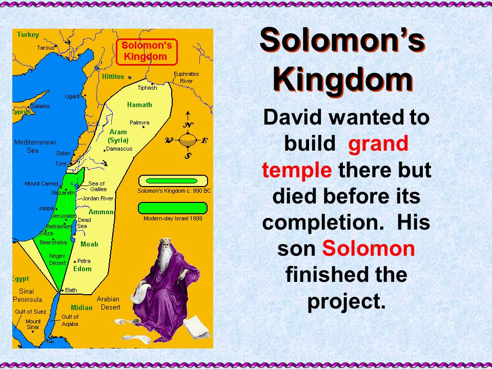 Solomon's Kingdom David wanted to build grand temple there but died before its completion. His son Solomon finished the project.