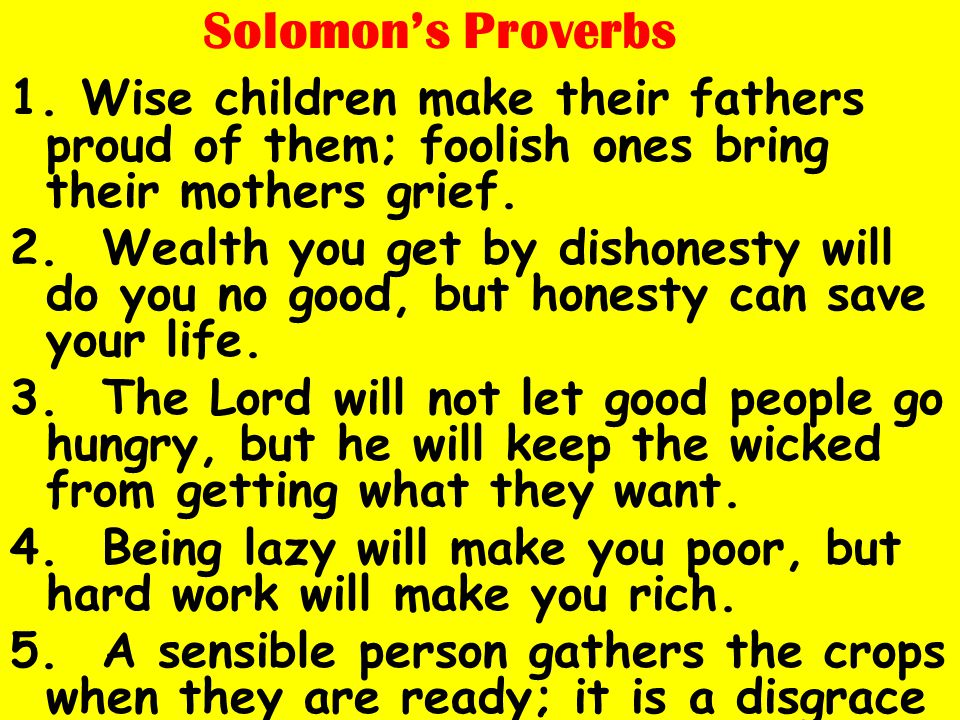 Solomon's Proverbs 1. Wise children make their fathers proud of them; foolish ones bring their mothers grief. 2. Wealth you get by dishonesty will do