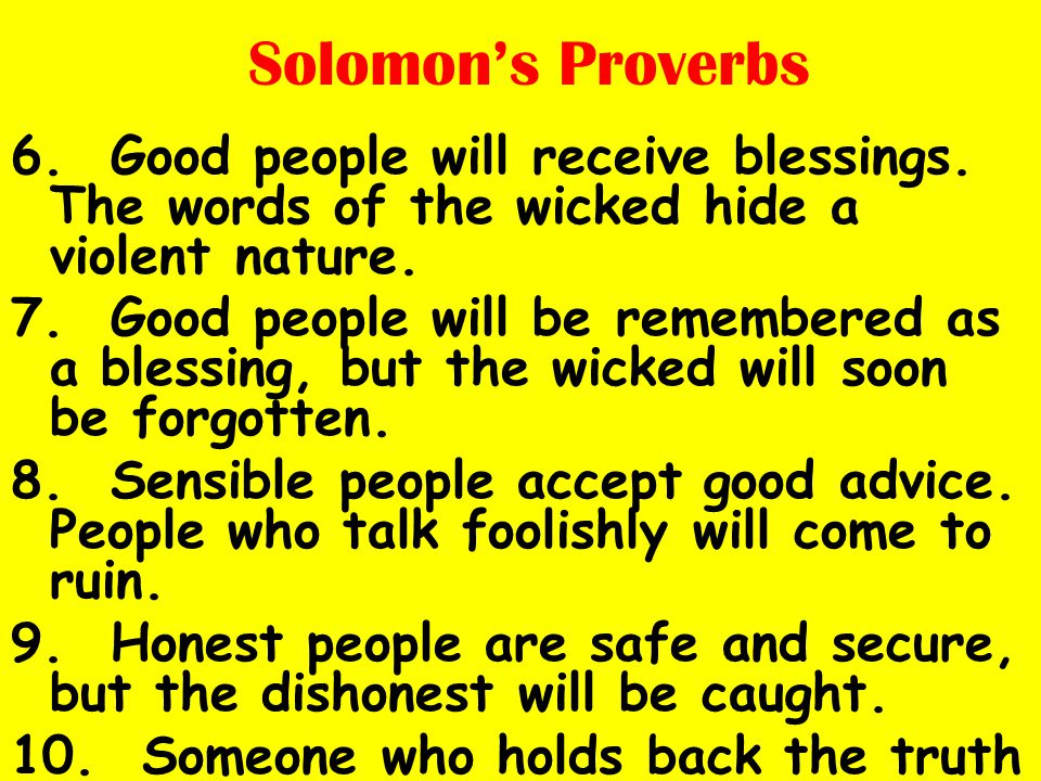 Solomon's Proverbs 6. Good people will receive blessings. The words of the wicked hide a violent nature. 7. Good people will be remembered as a blessi