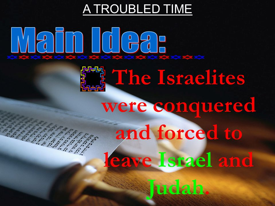 The Israelites were conquered and forced to leave Israel and Judah. A TROUBLED TIME
