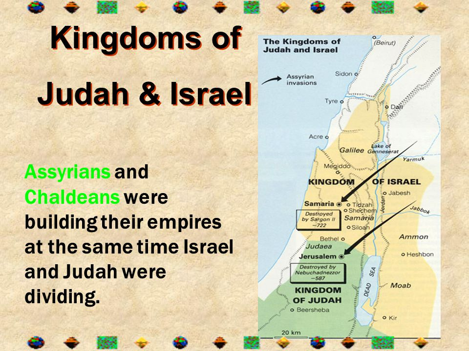 Kingdoms of Judah & Israel Kingdoms of Judah & Israel Assyrians and Chaldeans were building their empires at the same time Israel and Judah were divid