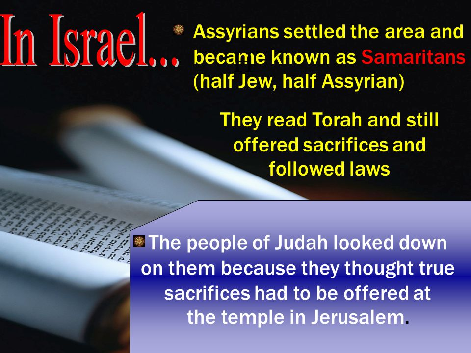 Assyrians settled the area and became known as Samaritans (half Jew, half Assyrian) They read Torah and still offered sacrifices and followed laws The people of Judah looked down on them because they thought true sacrifices had to be offered at the temple in Jerusalem.