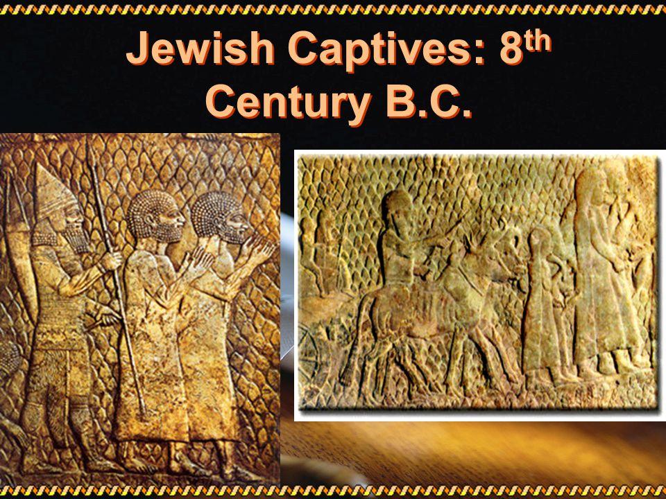 Jewish Captives: 8 th Century B.C.