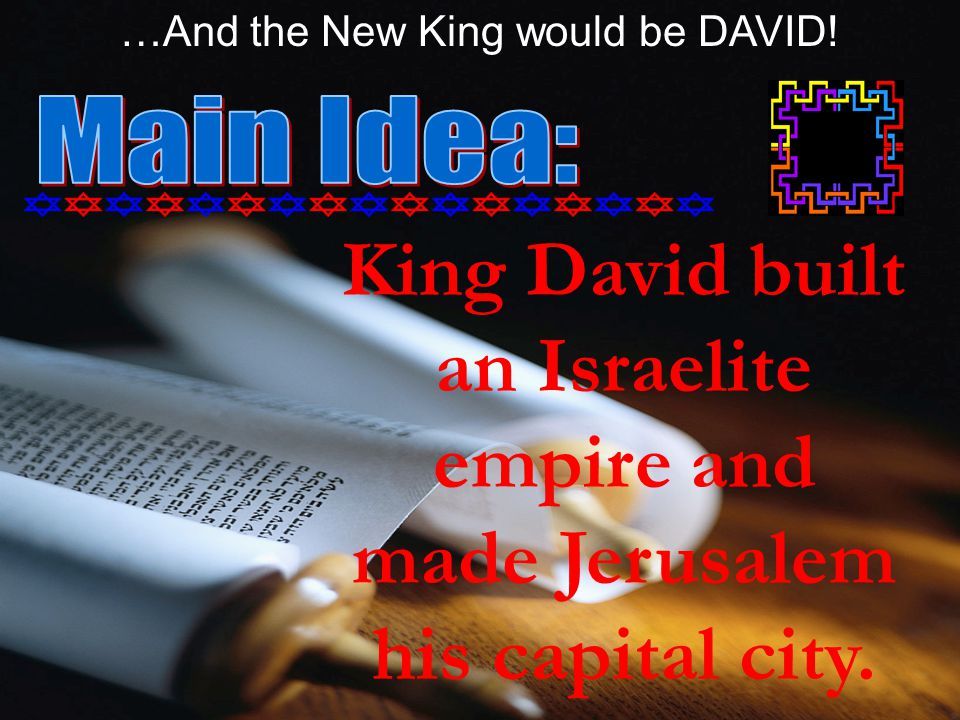 King David built an Israelite empire and made Jerusalem his capital city. …And the New King would be DAVID!