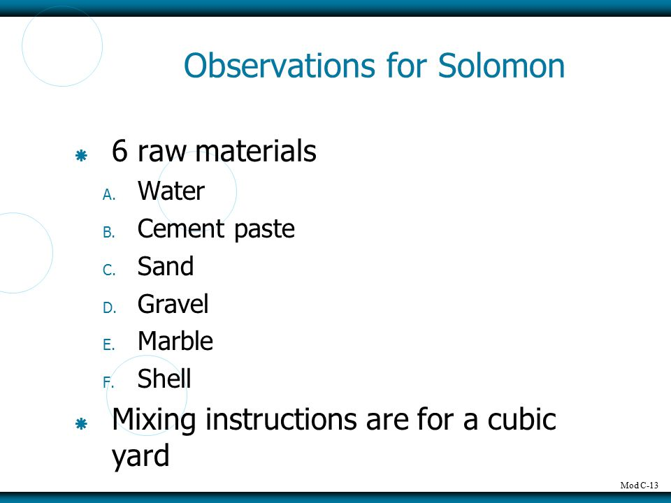 Mod C-13 Observations for Solomon  6 raw materials A. Water B. Cement paste C. Sand D. Gravel E. Marble F. Shell  Mixing instructions are for a cubi