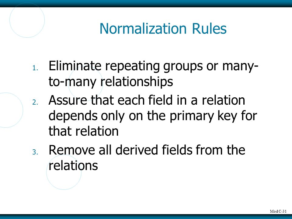 Mod C-31 Normalization Rules 1. Eliminate repeating groups or many- to-many relationships 2. Assure that each field in a relation depends only on the