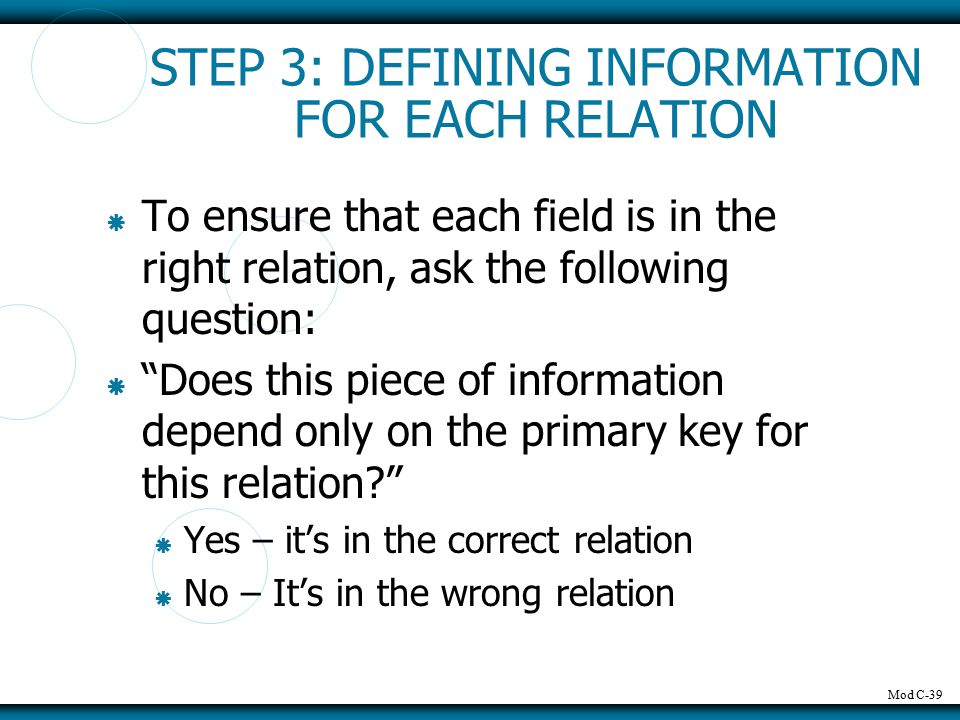 "Mod C-39 STEP 3: DEFINING INFORMATION FOR EACH RELATION  To ensure that each field is in the right relation, ask the following question:  ""Does this"