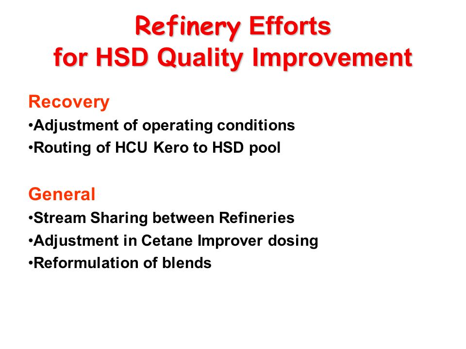 Refinery Efforts for HSD Quality Improvement Recovery Adjustment of operating conditions Routing of HCU Kero to HSD pool General Stream Sharing between Refineries Adjustment in Cetane Improver dosing Reformulation of blends