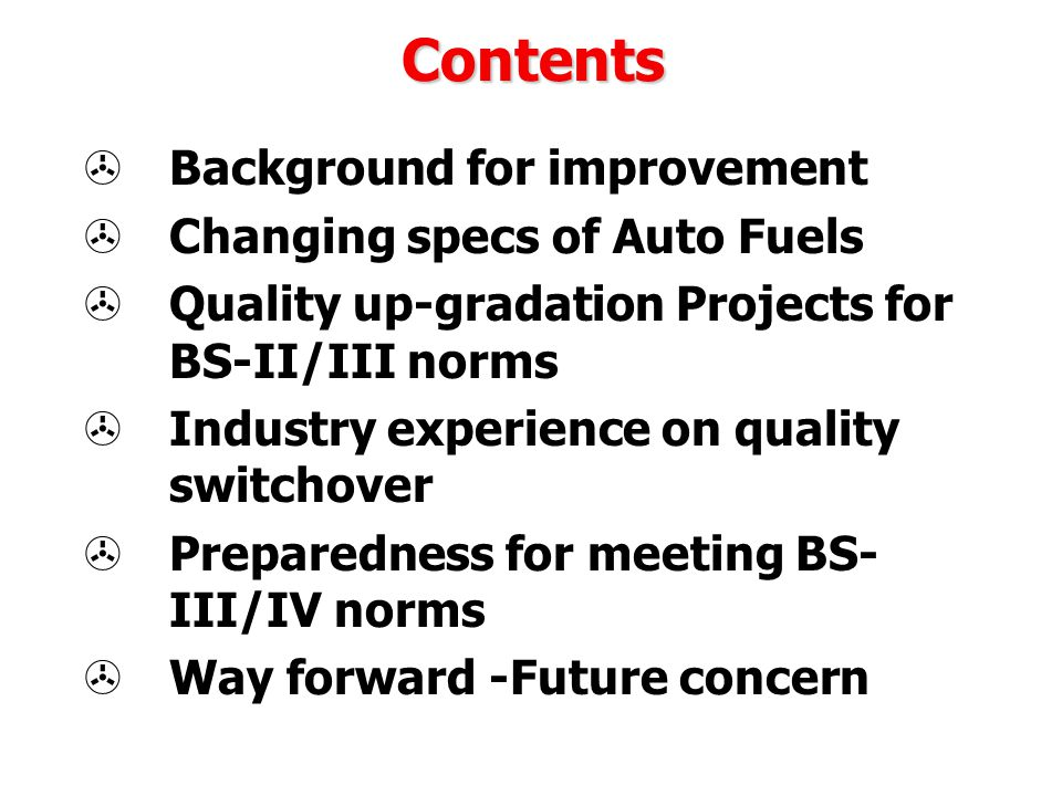 Contents >Background for improvement >Changing specs of Auto Fuels >Quality up-gradation Projects for BS-II/III norms >Industry experience on quality switchover >Preparedness for meeting BS- III/IV norms >Way forward -Future concern