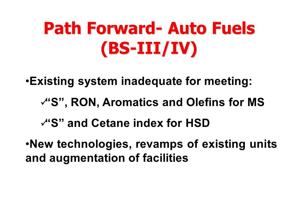 Path Forward- Auto Fuels (BS-III/IV) Existing system inadequate for meeting: S , RON, Aromatics and Olefins for MS S and Cetane index for HSD New technologies, revamps of existing units and augmentation of facilities