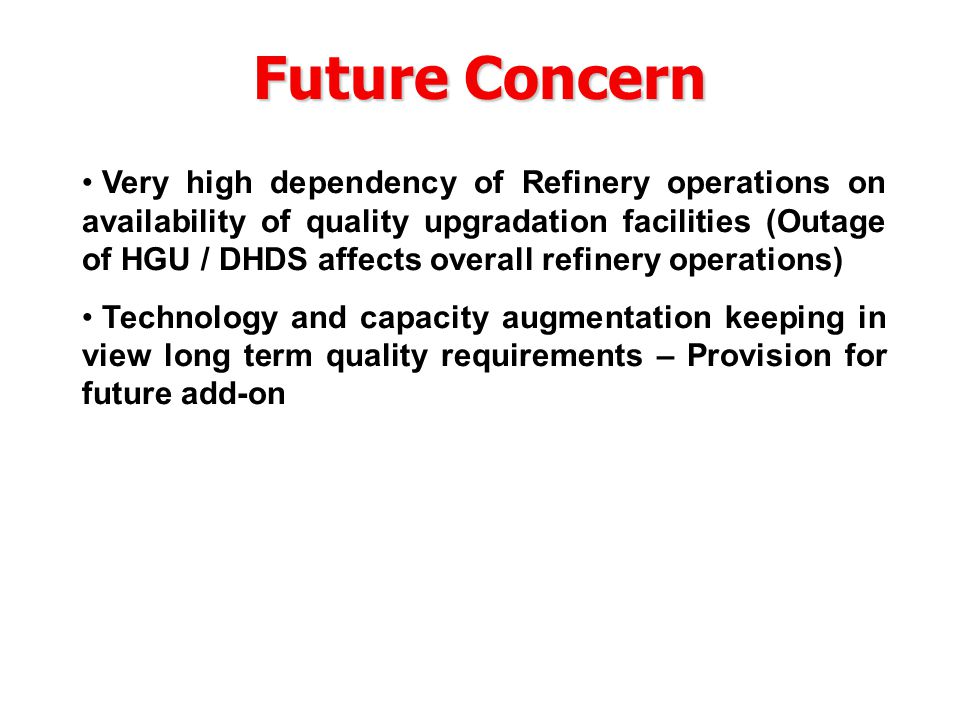 Future Concern Very high dependency of Refinery operations on availability of quality upgradation facilities (Outage of HGU / DHDS affects overall refinery operations) Technology and capacity augmentation keeping in view long term quality requirements – Provision for future add-on
