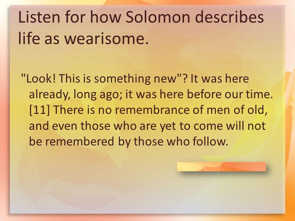 Listen for how Solomon describes life as wearisome.