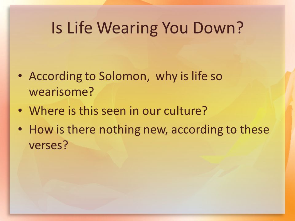 Is Life Wearing You Down. According to Solomon, why is life so wearisome.
