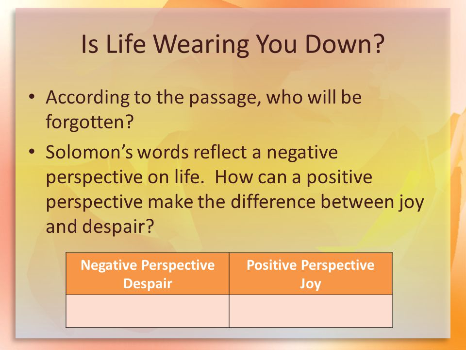 Is Life Wearing You Down? According to the passage, who will be forgotten? Solomon's words reflect a negative perspective on life. How can a positive