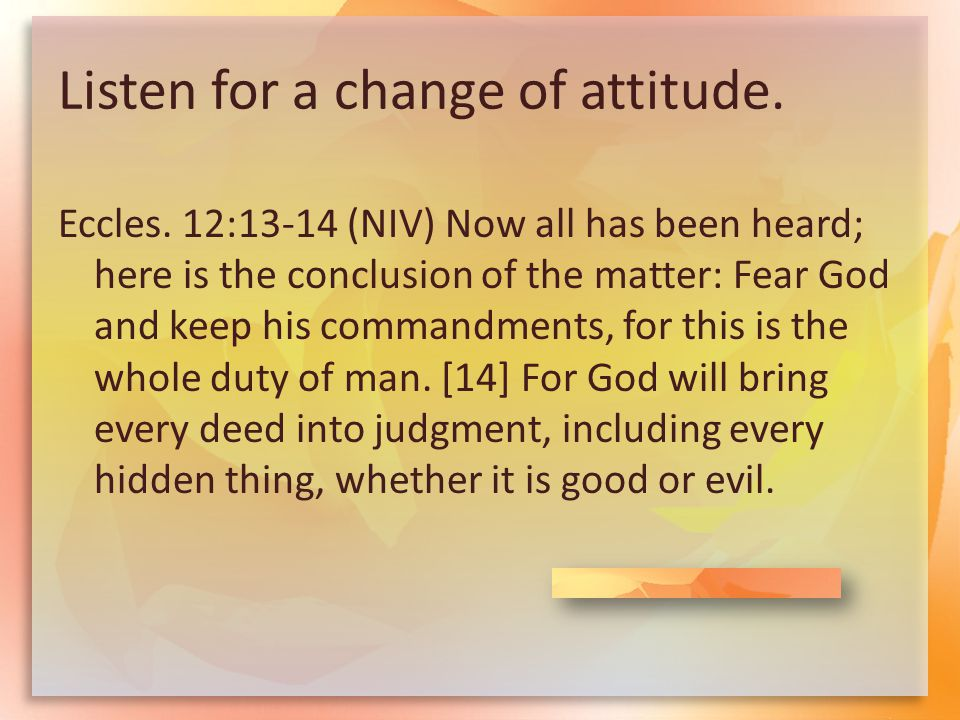 Listen for a change of attitude. Eccles. 12:13-14 (NIV) Now all has been heard; here is the conclusion of the matter: Fear God and keep his commandmen
