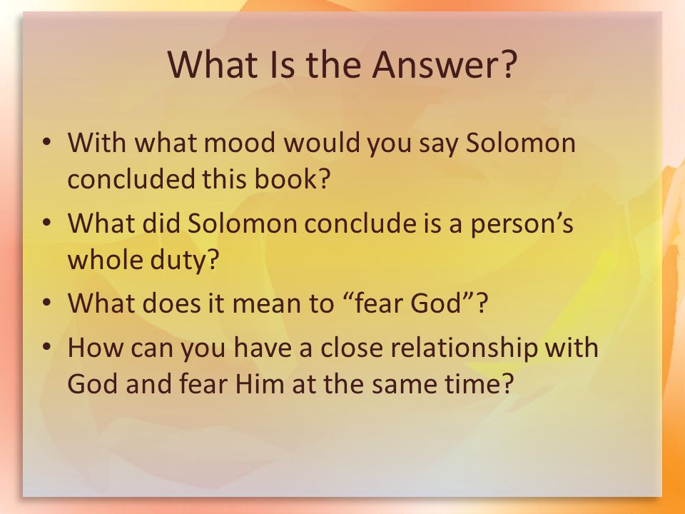 What Is the Answer? With what mood would you say Solomon concluded this book? What did Solomon conclude is a person's whole duty? What does it mean to