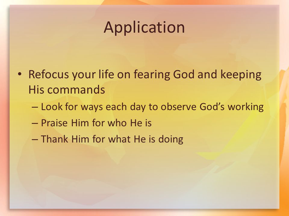 Application Refocus your life on fearing God and keeping His commands – Look for ways each day to observe God's working – Praise Him for who He is – T