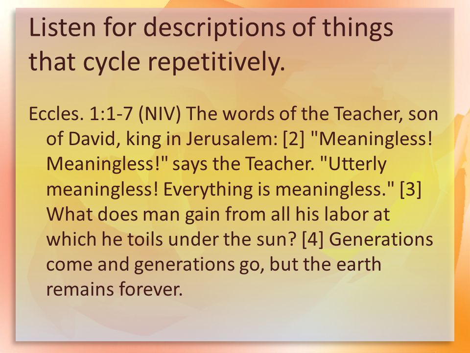Listen for descriptions of things that cycle repetitively. Eccles. 1:1-7 (NIV) The words of the Teacher, son of David, king in Jerusalem: [2]