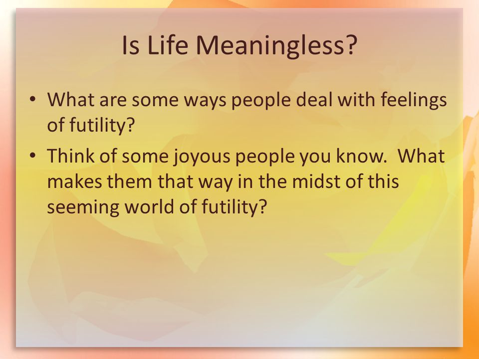 Is Life Meaningless? What are some ways people deal with feelings of futility? Think of some joyous people you know. What makes them that way in the m