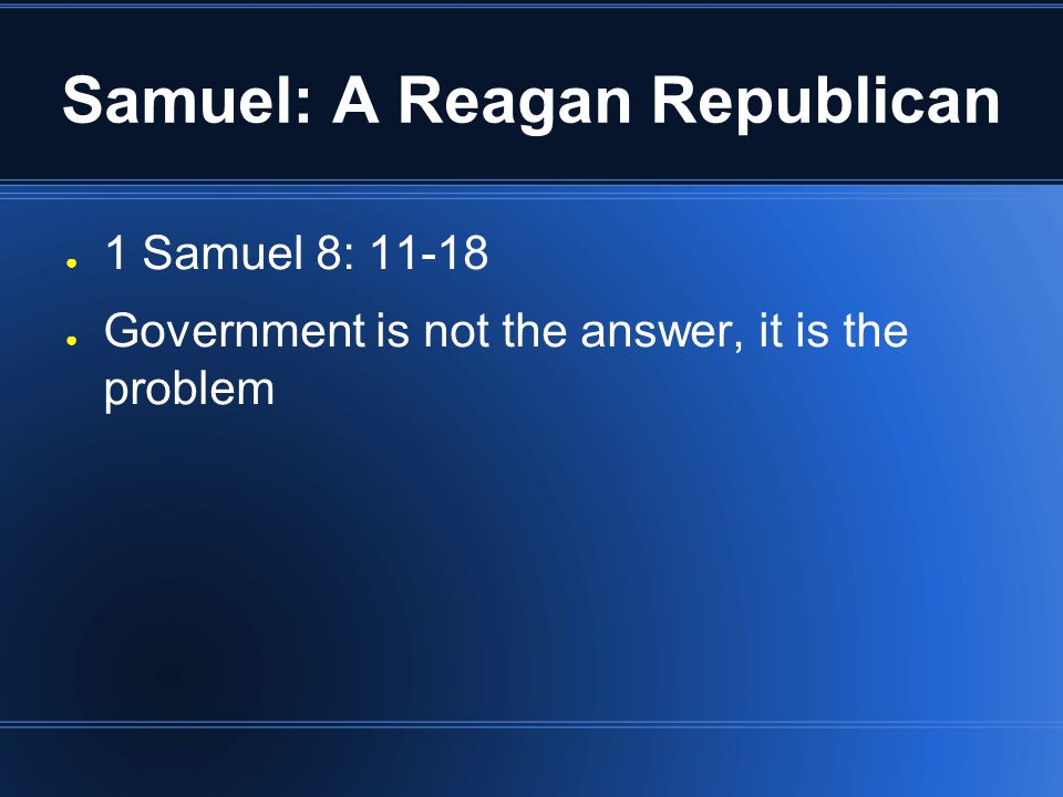 Samuel: A Reagan Republican ● 1 Samuel 8: 11-18 ● Government is not the answer, it is the problem