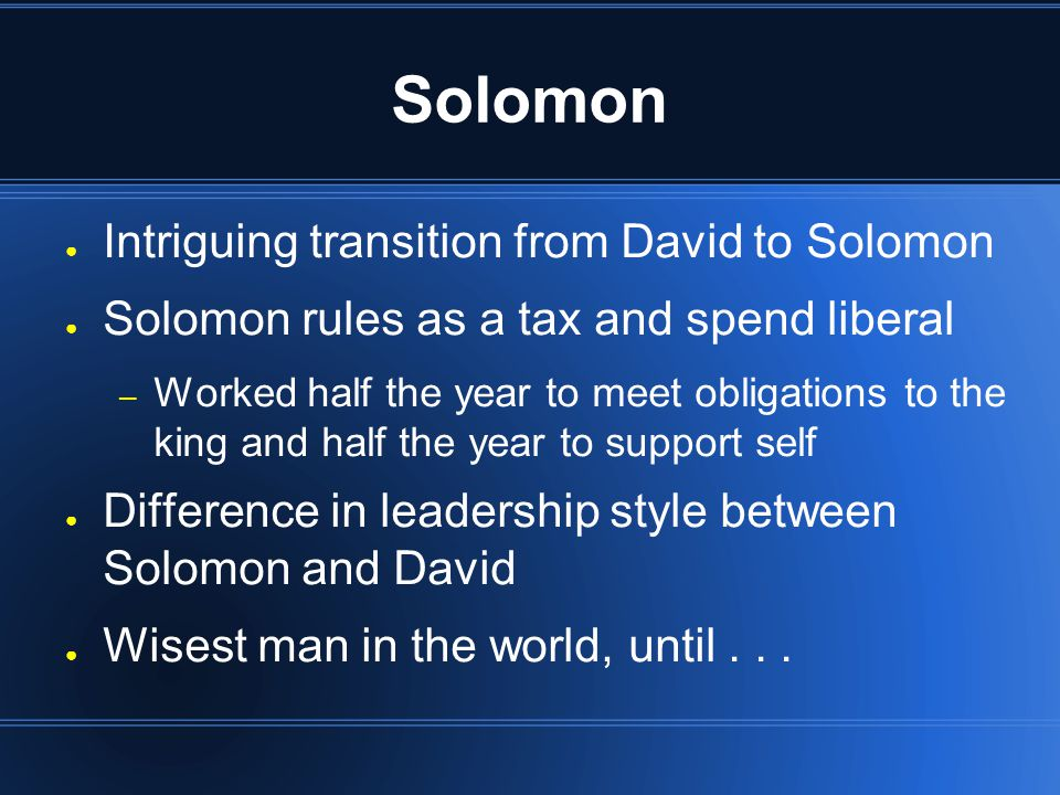 Solomon ● Intriguing transition from David to Solomon ● Solomon rules as a tax and spend liberal – Worked half the year to meet obligations to the kin
