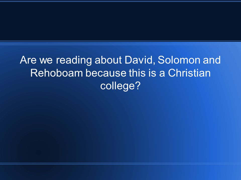 Are we reading about David, Solomon and Rehoboam because this is a Christian college?
