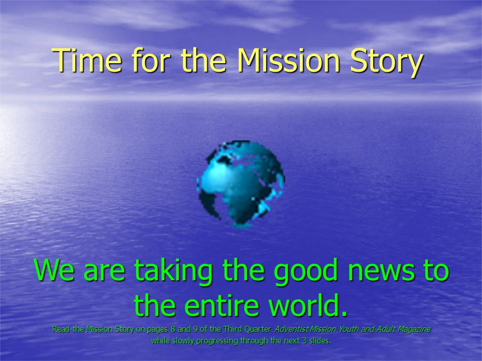 Time for the Mission Story We are taking the good news to the entire world. Read the Mission Story on pages 8 and 9 of the Third Quarter Adventist Mis
