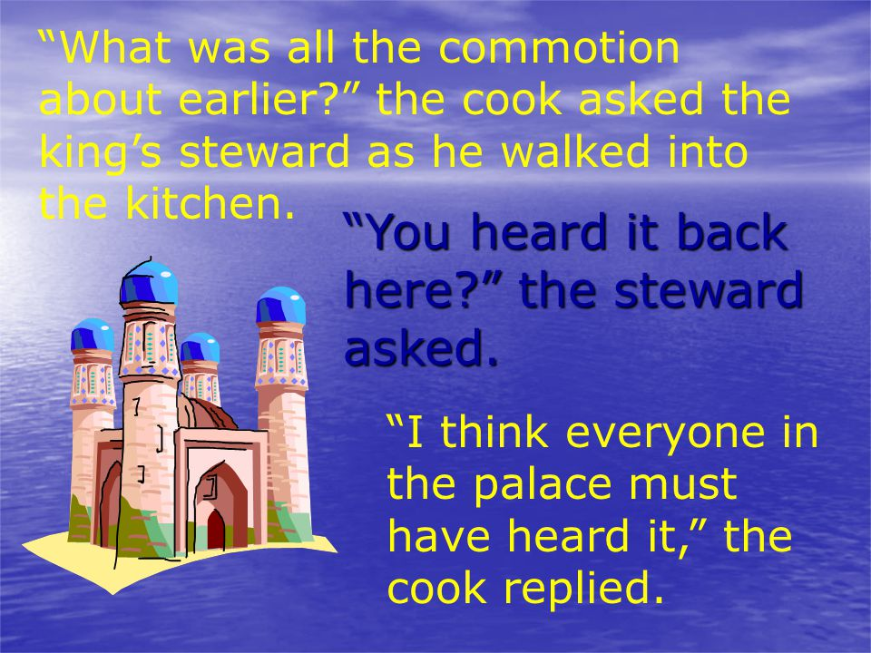 """""""What was all the commotion about earlier?"""" the cook asked the king's steward as he walked into the kitchen. """"You heard it back here?"""" the steward ask"""