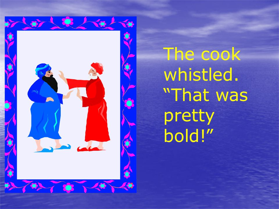 """The cook whistled. """"That was pretty bold!"""""""