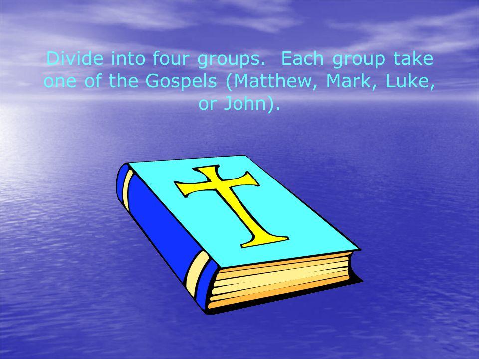 Divide into four groups. Each group take one of the Gospels (Matthew, Mark, Luke, or John).