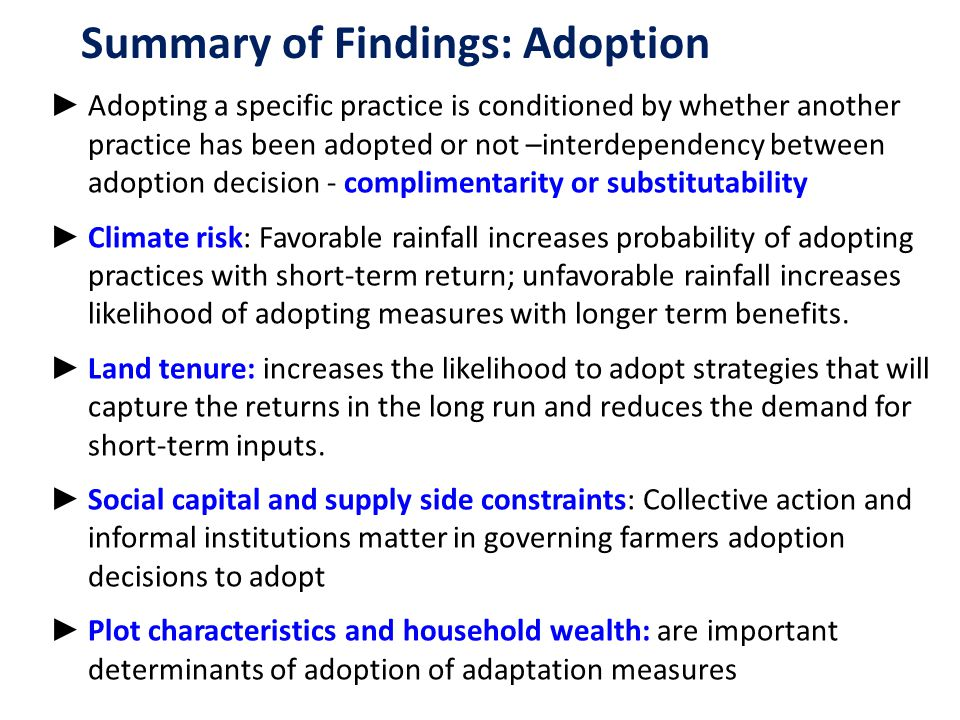 ► Adopting a specific practice is conditioned by whether another practice has been adopted or not –interdependency between adoption decision - complimentarity or substitutability ► Climate risk: Favorable rainfall increases probability of adopting practices with short-term return; unfavorable rainfall increases likelihood of adopting measures with longer term benefits.